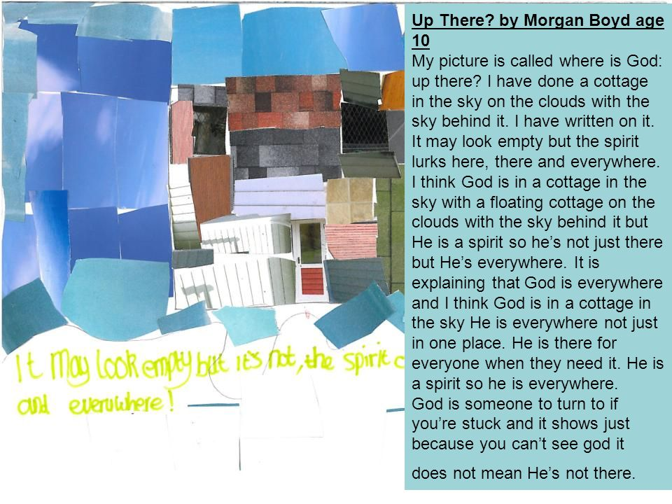 Up There? by Morgan Boyd age 10 My picture is called where is God: up there? I have done a cottage in the sky on the clouds with the sky behind it. I