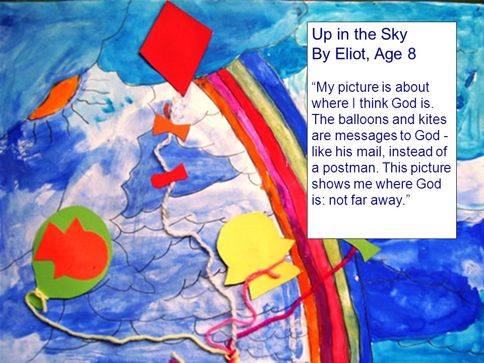Up in the Sky By Eliot, Age 8 My picture is about where I think God is. The balloons and kites are messages to God - like his mail, instead of a postm