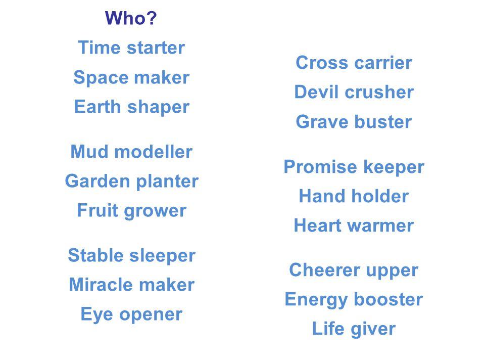 Who? Time starter Space maker Earth shaper Mud modeller Garden planter Fruit grower Stable sleeper Miracle maker Eye opener Cross carrier Devil crushe