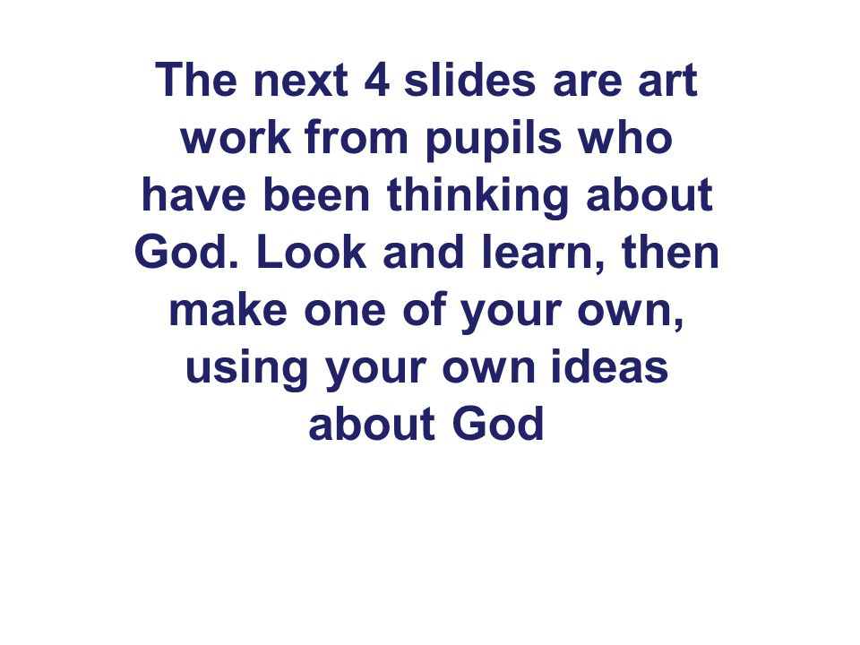 The next 4 slides are art work from pupils who have been thinking about God. Look and learn, then make one of your own, using your own ideas about God