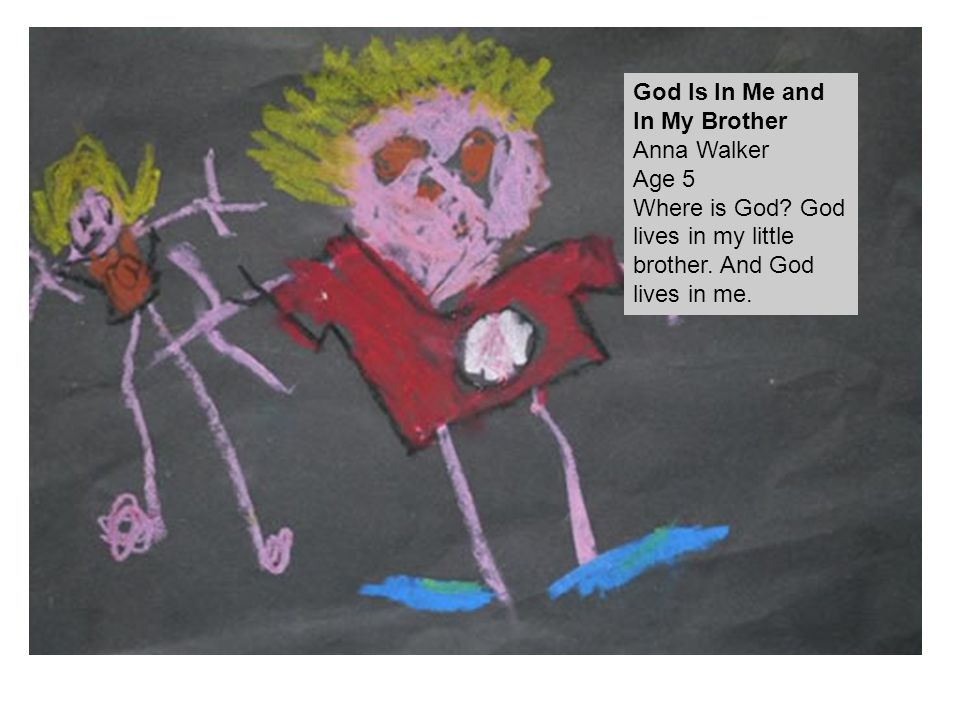 God Is In Me and In My Brother Anna Walker Age 5 Where is God? God lives in my little brother. And God lives in me.