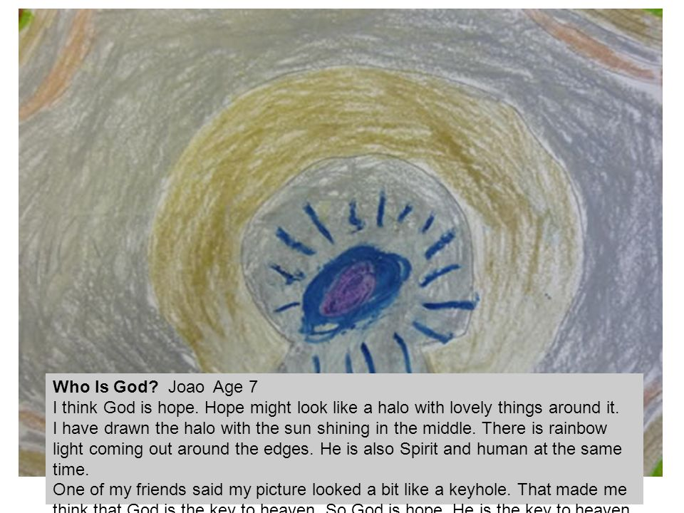 Who Is God? Joao Age 7 I think God is hope. Hope might look like a halo with lovely things around it. I have drawn the halo with the sun shining in th
