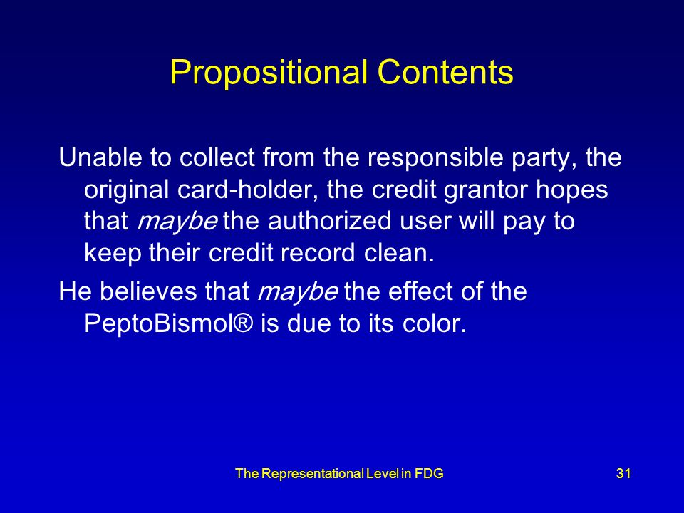 The Representational Level in FDG31 Propositional Contents Unable to collect from the responsible party, the original card-holder, the credit grantor hopes that maybe the authorized user will pay to keep their credit record clean.
