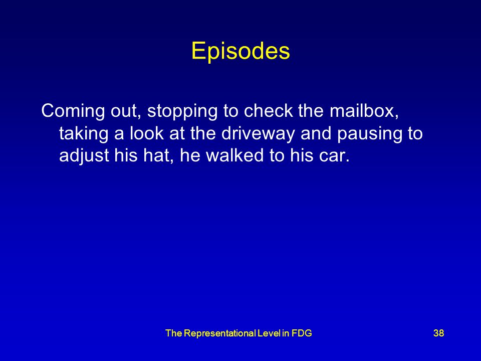 The Representational Level in FDG38 Episodes Coming out, stopping to check the mailbox, taking a look at the driveway and pausing to adjust his hat, he walked to his car.