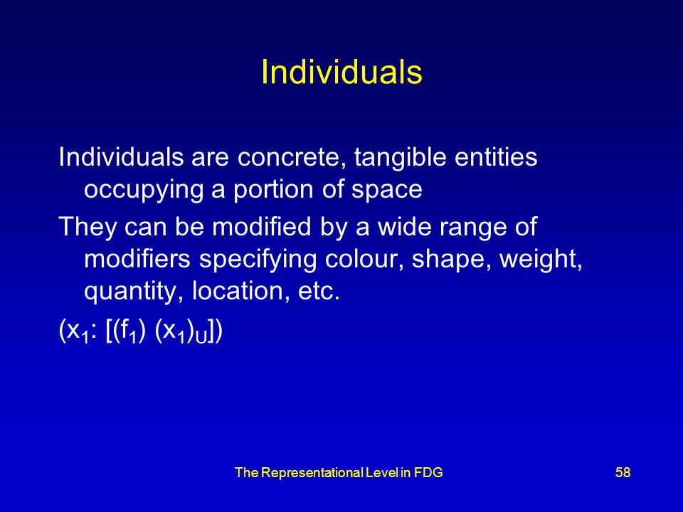 The Representational Level in FDG58 Individuals Individuals are concrete, tangible entities occupying a portion of space They can be modified by a wide range of modifiers specifying colour, shape, weight, quantity, location, etc.