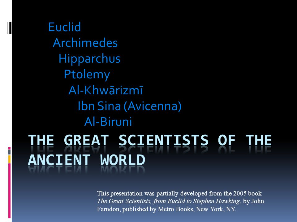 Euclid Archimedes Hipparchus Ptolemy Al-Khwārizmī Ibn Sina (Avicenna) Al-Biruni This presentation was partially developed from the 2005 book The Great