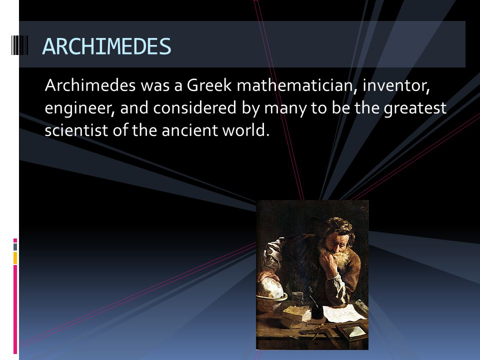 Archimedes was a Greek mathematician, inventor, engineer, and considered by many to be the greatest scientist of the ancient world. ARCHIMEDES