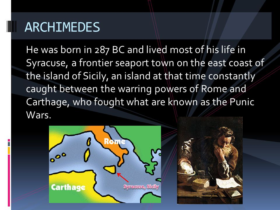 He was born in 287 BC and lived most of his life in Syracuse, a frontier seaport town on the east coast of the island of Sicily, an island at that tim