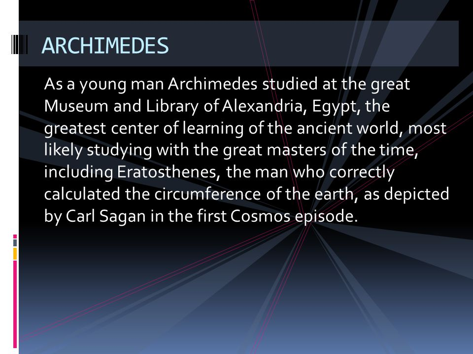 As a young man Archimedes studied at the great Museum and Library of Alexandria, Egypt, the greatest center of learning of the ancient world, most lik