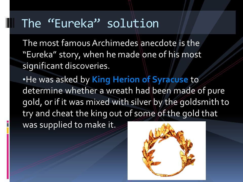 The most famous Archimedes anecdote is the Eureka story, when he made one of his most significant discoveries. He was asked by King Herion of Syracuse