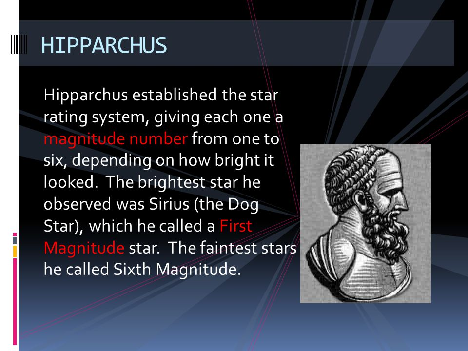 Hipparchus established the star rating system, giving each one a magnitude number from one to six, depending on how bright it looked. The brightest st