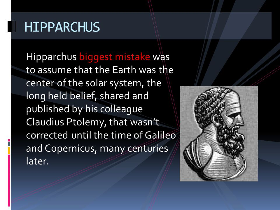 Hipparchus biggest mistake was to assume that the Earth was the center of the solar system, the long held belief, shared and published by his colleagu