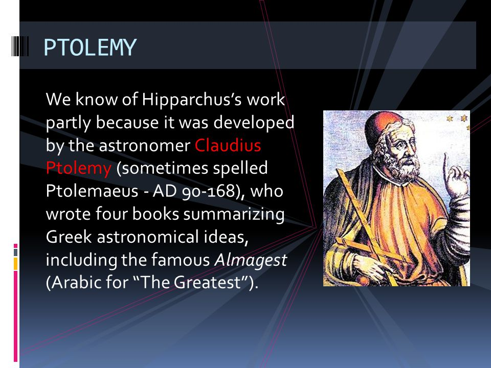 We know of Hipparchuss work partly because it was developed by the astronomer Claudius Ptolemy (sometimes spelled Ptolemaeus - AD 90-168), who wrote f