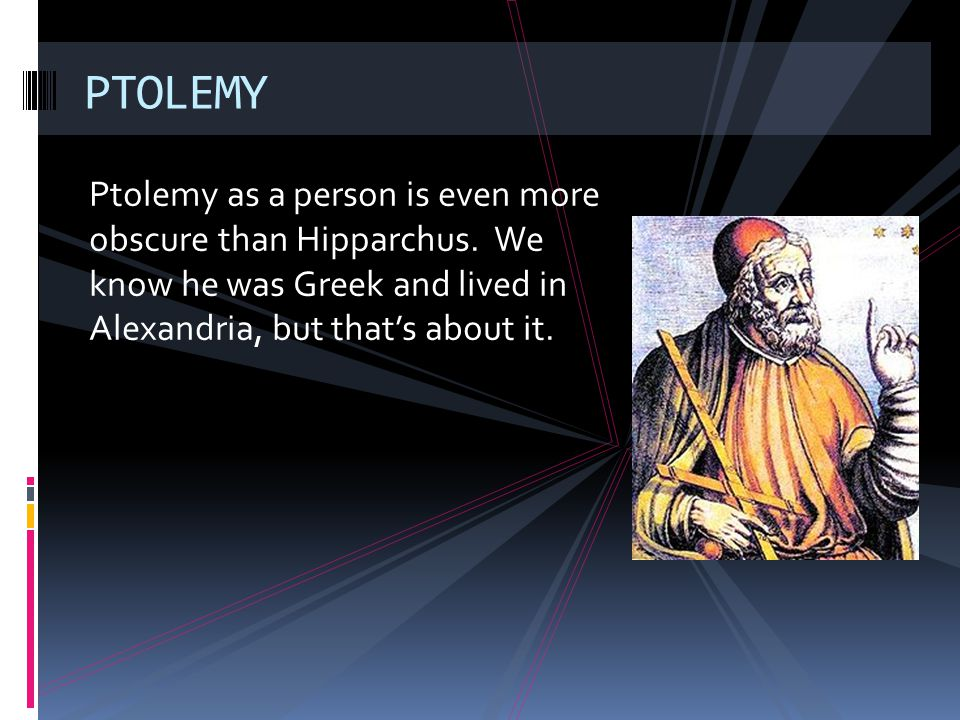 Ptolemy as a person is even more obscure than Hipparchus. We know he was Greek and lived in Alexandria, but thats about it. PTOLEMY
