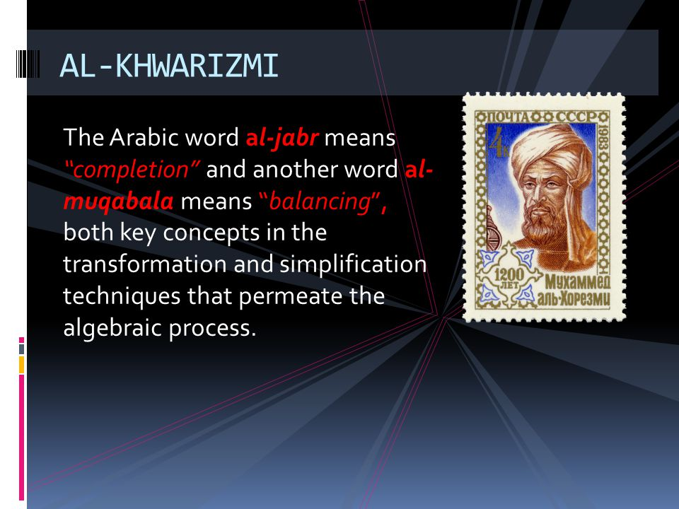 The Arabic word al-jabr means completion and another word al- muqabala means balancing, both key concepts in the transformation and simplification tec