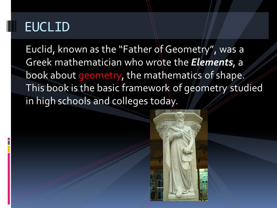 Euclid, known as the Father of Geometry, was a Greek mathematician who wrote the Elements, a book about geometry, the mathematics of shape. This book