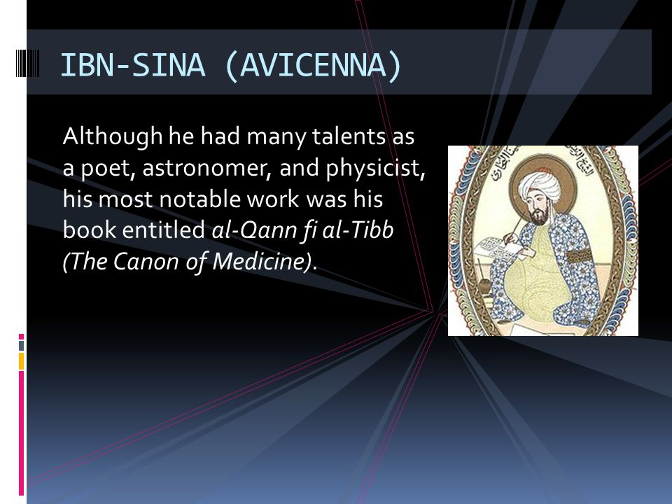 Although he had many talents as a poet, astronomer, and physicist, his most notable work was his book entitled al-Qann fi al-Tibb (The Canon of Medici