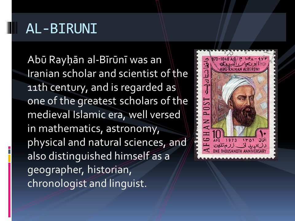 Abū Ray ān al-Bīrūnī was an Iranian scholar and scientist of the 11th century, and is regarded as one of the greatest scholars of the medieval Islamic