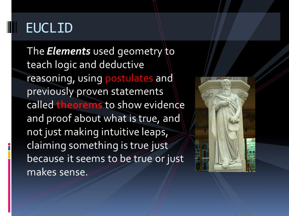 The Elements used geometry to teach logic and deductive reasoning, using postulates and previously proven statements called theorems to show evidence