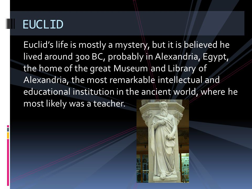Euclids life is mostly a mystery, but it is believed he lived around 300 BC, probably in Alexandria, Egypt, the home of the great Museum and Library o