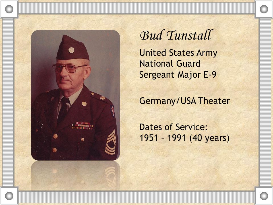 Bud Tunstall United States Army National Guard Sergeant Major E-9 Germany/USA Theater Dates of Service: 1951 – 1991 (40 years)