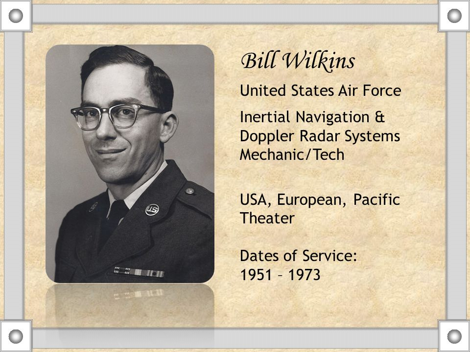 Bill Wilkins United States Air Force Inertial Navigation & Doppler Radar Systems Mechanic/Tech USA, European, Pacific Theater Dates of Service: 1951 – 1973