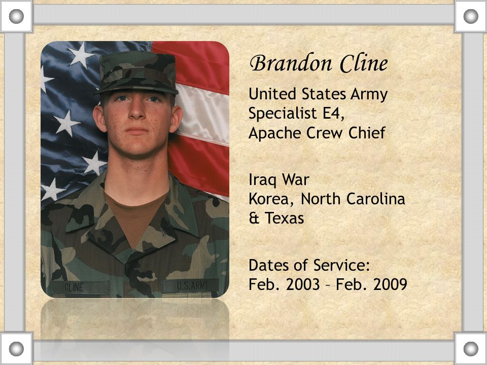 Brandon Cline United States Army Specialist E4, Apache Crew Chief Iraq War Korea, North Carolina & Texas Dates of Service: Feb.