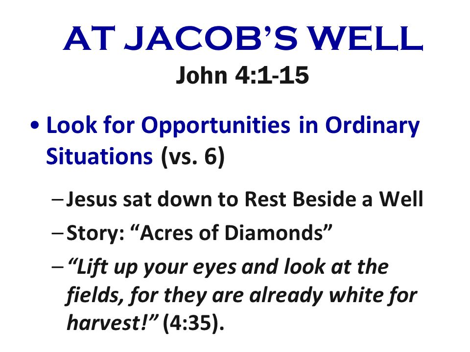 AT JACOBS WELL John 4:1-15 Look for Opportunities in Ordinary Situations (vs.
