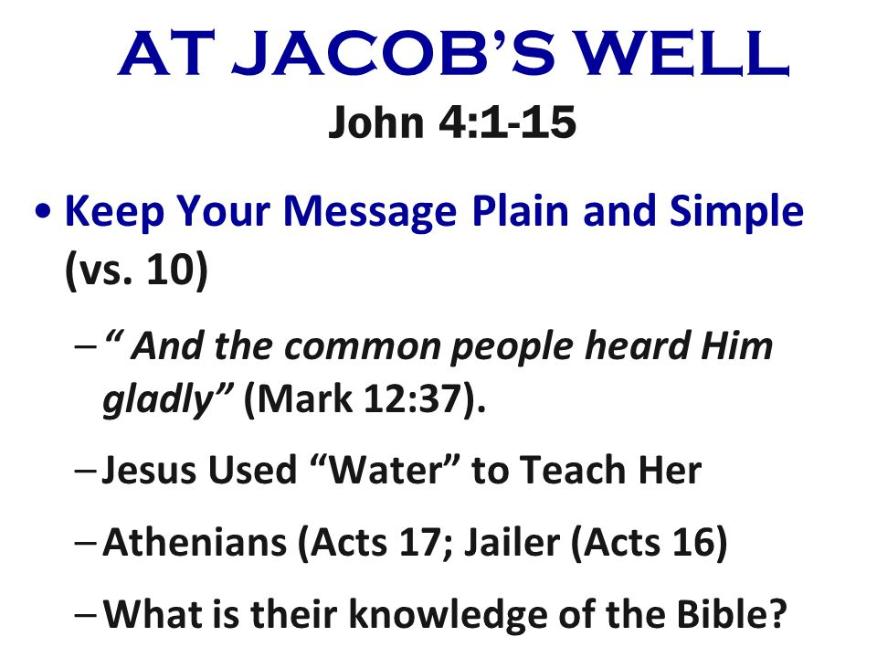 AT JACOBS WELL John 4:1-15 Keep Your Message Plain and Simple (vs. 10) – And the common people heard Him gladly (Mark 12:37). –Jesus Used Water to Tea