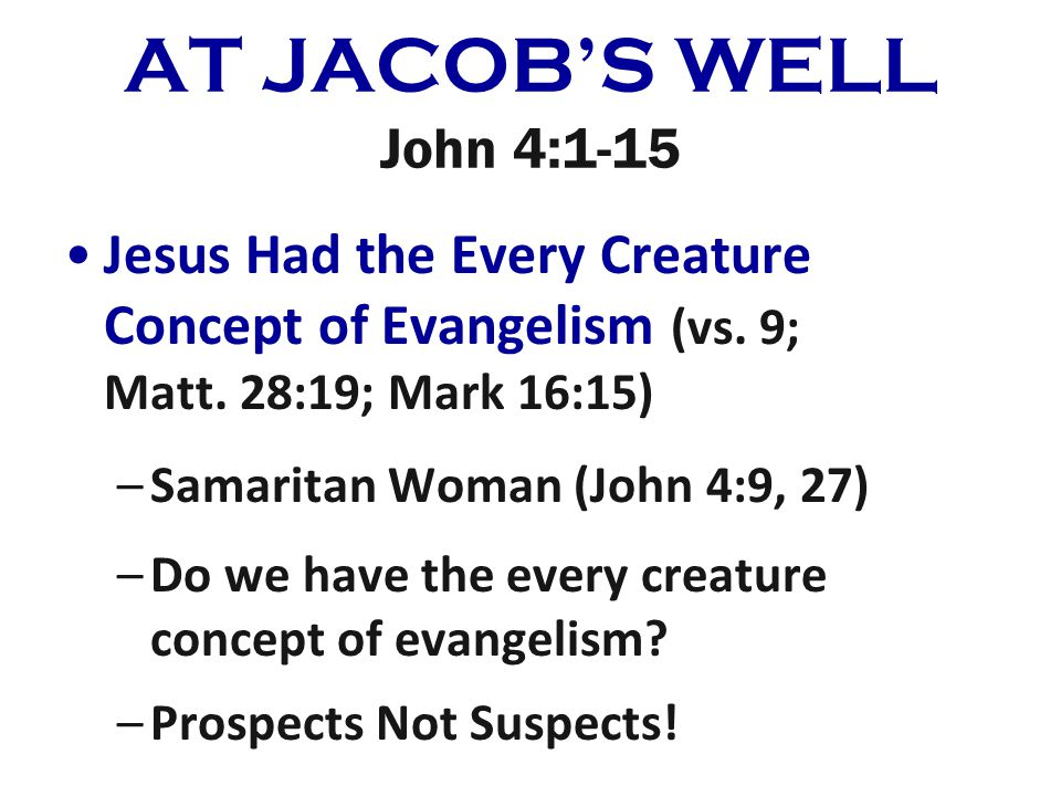 AT JACOBS WELL John 4:1-15 Jesus Had the Every Creature Concept of Evangelism (vs. 9; Matt. 28:19; Mark 16:15) –Samaritan Woman (John 4:9, 27) –Do we
