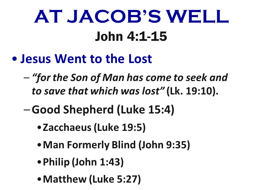 AT JACOBS WELL John 4:1-15 Jesus Went to the Lost –for the Son of Man has come to seek and to save that which was lost (Lk. 19:10). –Good Shepherd (Lu