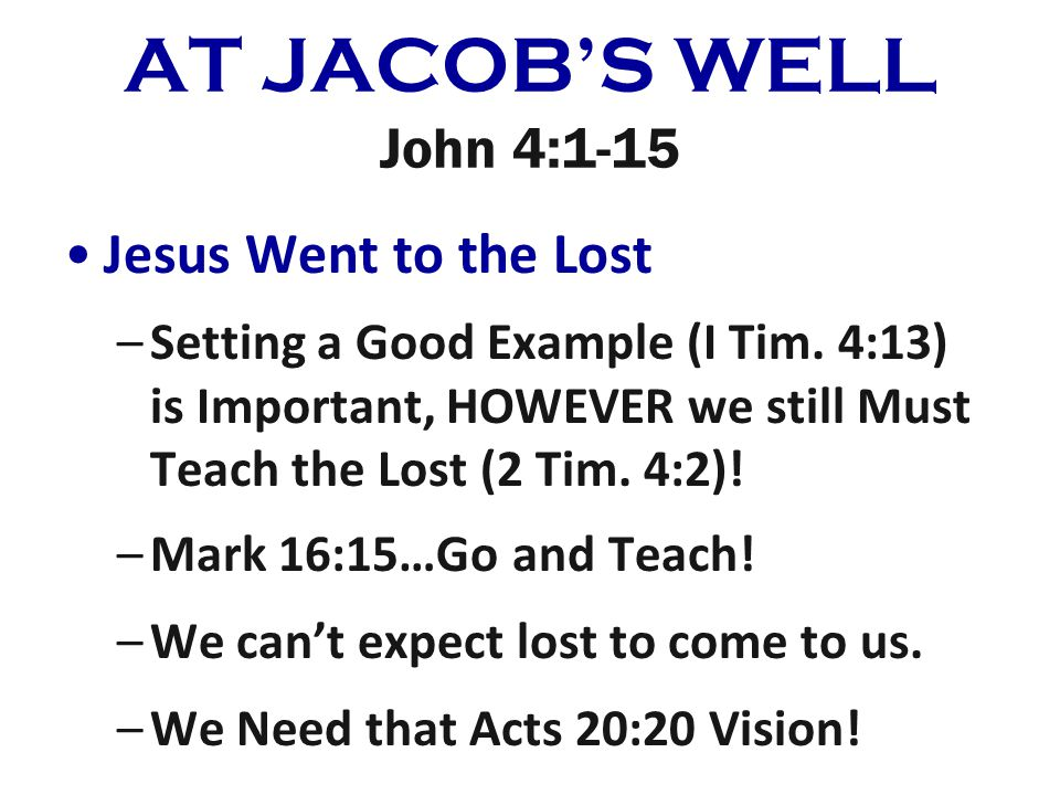 AT JACOBS WELL John 4:1-15 Jesus Went to the Lost –Setting a Good Example (I Tim. 4:13) is Important, HOWEVER we still Must Teach the Lost (2 Tim. 4:2
