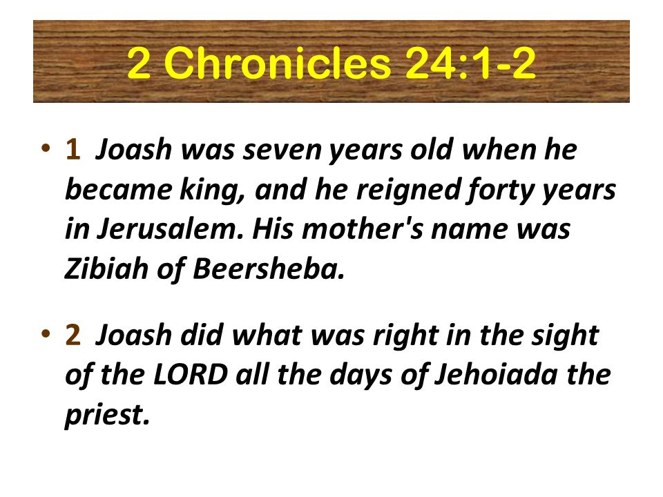 2 Chronicles 24:1-2 1 Joash was seven years old when he became king, and he reigned forty years in Jerusalem.