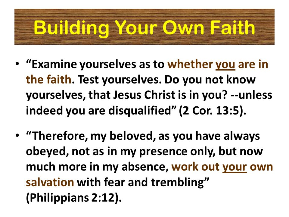 Building Your Own Faith Examine yourselves as to whether you are in the faith.
