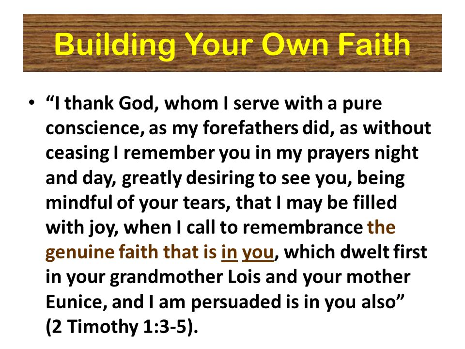 Building Your Own Faith I thank God, whom I serve with a pure conscience, as my forefathers did, as without ceasing I remember you in my prayers night and day, greatly desiring to see you, being mindful of your tears, that I may be filled with joy, when I call to remembrance the genuine faith that is in you, which dwelt first in your grandmother Lois and your mother Eunice, and I am persuaded is in you also (2 Timothy 1:3-5).