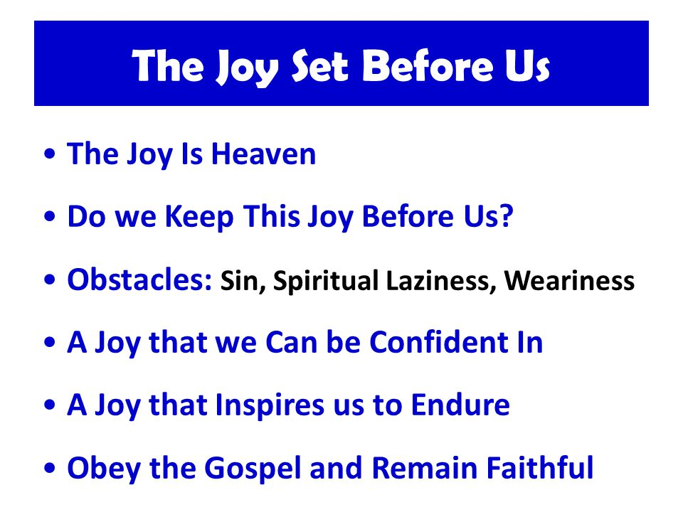 The Joy Set Before Us The Joy Is Heaven Do we Keep This Joy Before Us.