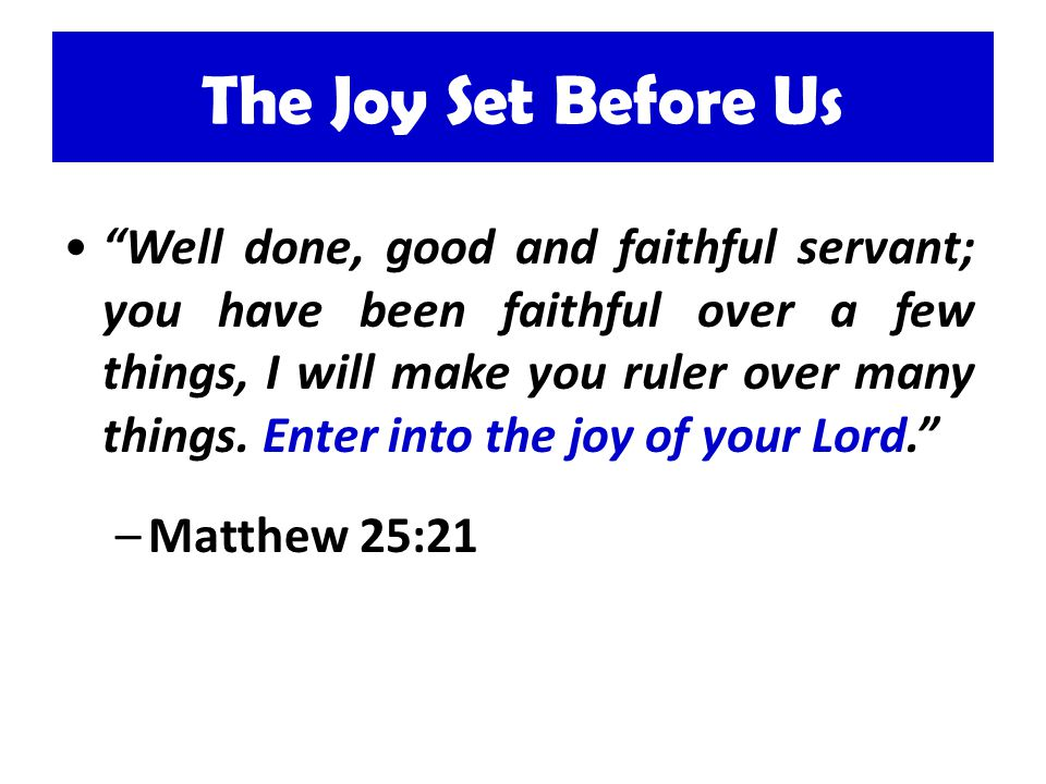 The Joy Set Before Us Well done, good and faithful servant; you have been faithful over a few things, I will make you ruler over many things. Enter in