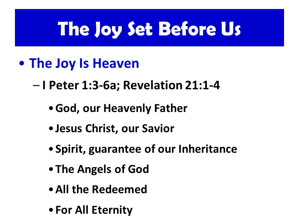 The Joy Set Before Us The Joy Is Heaven –I Peter 1:3-6a; Revelation 21:1-4 God, our Heavenly Father Jesus Christ, our Savior Spirit, guarantee of our Inheritance The Angels of God All the Redeemed For All Eternity