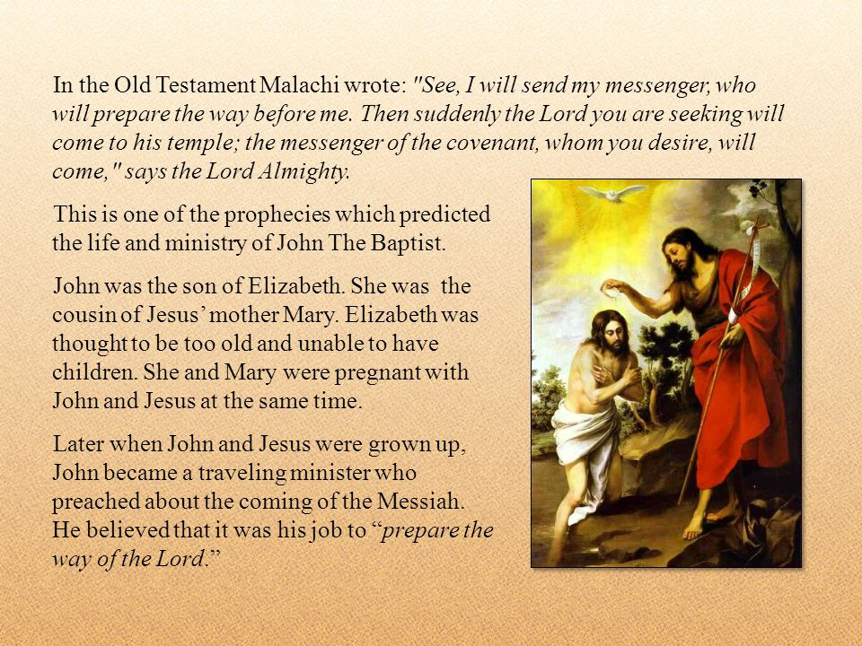 In the Old Testament Malachi wrote: See, I will send my messenger, who will prepare the way before me.
