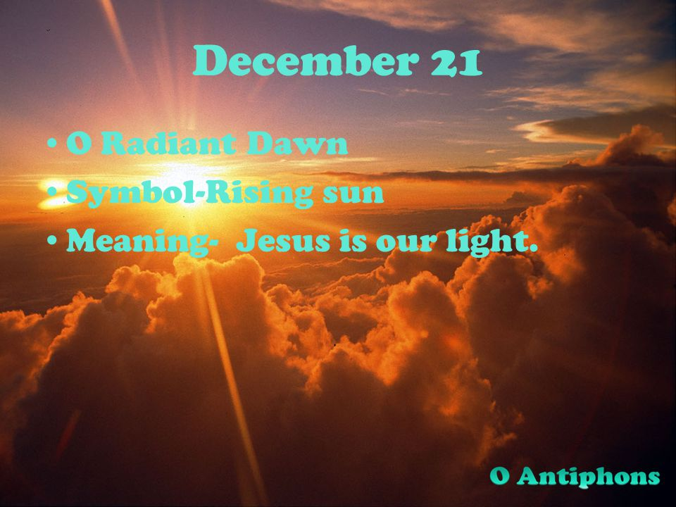 December 21 O Radiant Dawn Symbol-Rising sun Meaning- Jesus is our light.