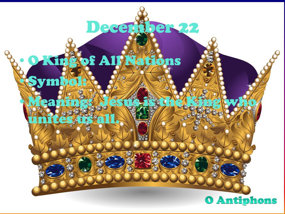 December 22 O King of All Nations Symbol: Meaning: Jesus is the King who unites us all.
