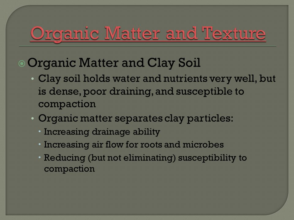 Organic Matter and Clay Soil Clay soil holds water and nutrients very well, but is dense, poor draining, and susceptible to compaction Organic matter