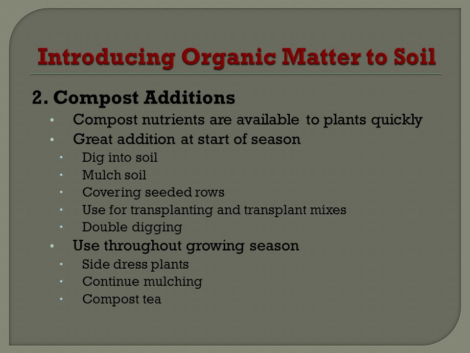 2. Compost Additions Compost nutrients are available to plants quickly Great addition at start of season Dig into soil Mulch soil Covering seeded rows