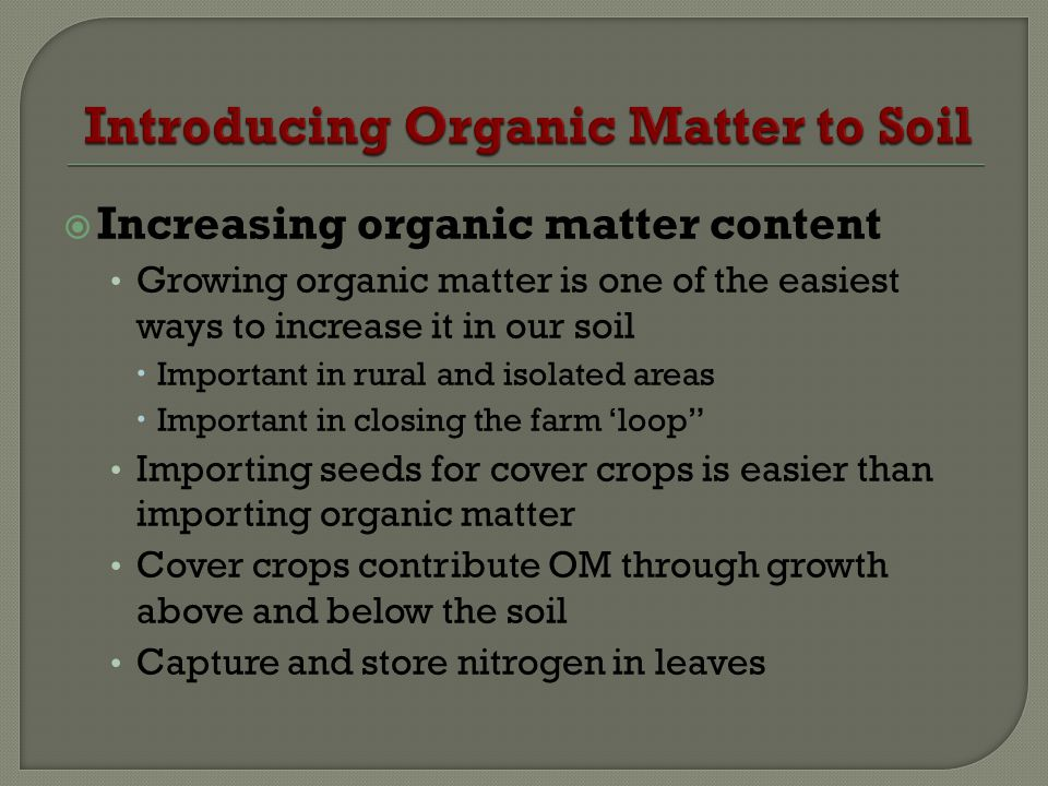 Increasing organic matter content Growing organic matter is one of the easiest ways to increase it in our soil Important in rural and isolated areas I