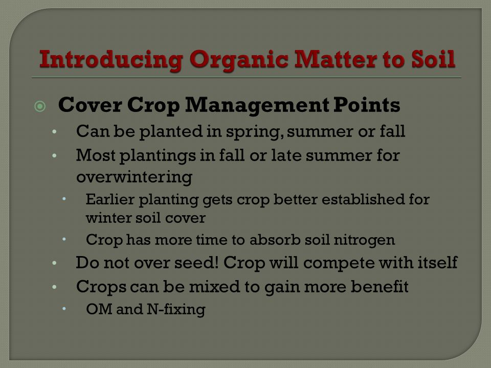 Cover Crop Management Points Can be planted in spring, summer or fall Most plantings in fall or late summer for overwintering Earlier planting gets cr