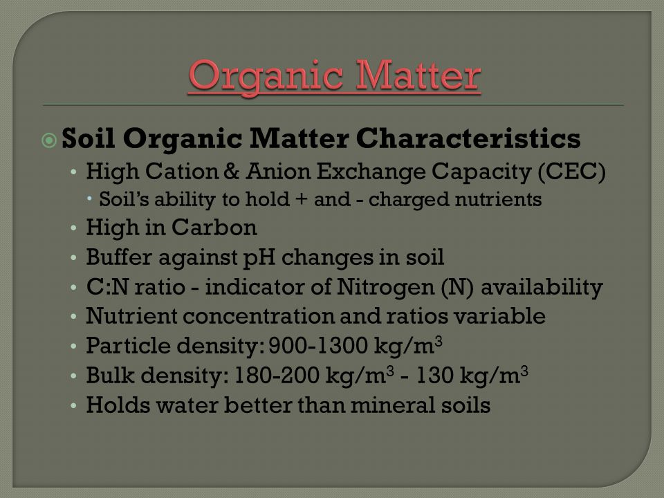 Soil Organic Matter Characteristics High Cation & Anion Exchange Capacity (CEC) Soils ability to hold + and - charged nutrients High in Carbon Buffer