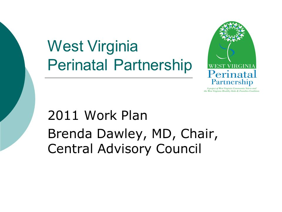 West Virginia Perinatal Partnership 2011 Work Plan Brenda Dawley, MD, Chair, Central Advisory Council