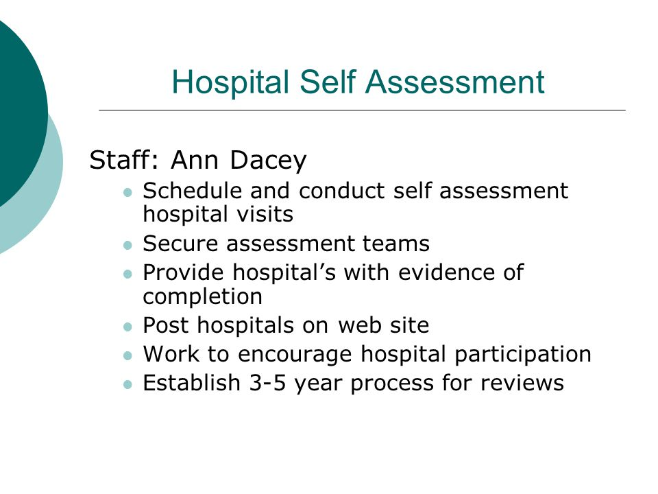 Hospital Self Assessment Staff: Ann Dacey Schedule and conduct self assessment hospital visits Secure assessment teams Provide hospitals with evidence of completion Post hospitals on web site Work to encourage hospital participation Establish 3-5 year process for reviews