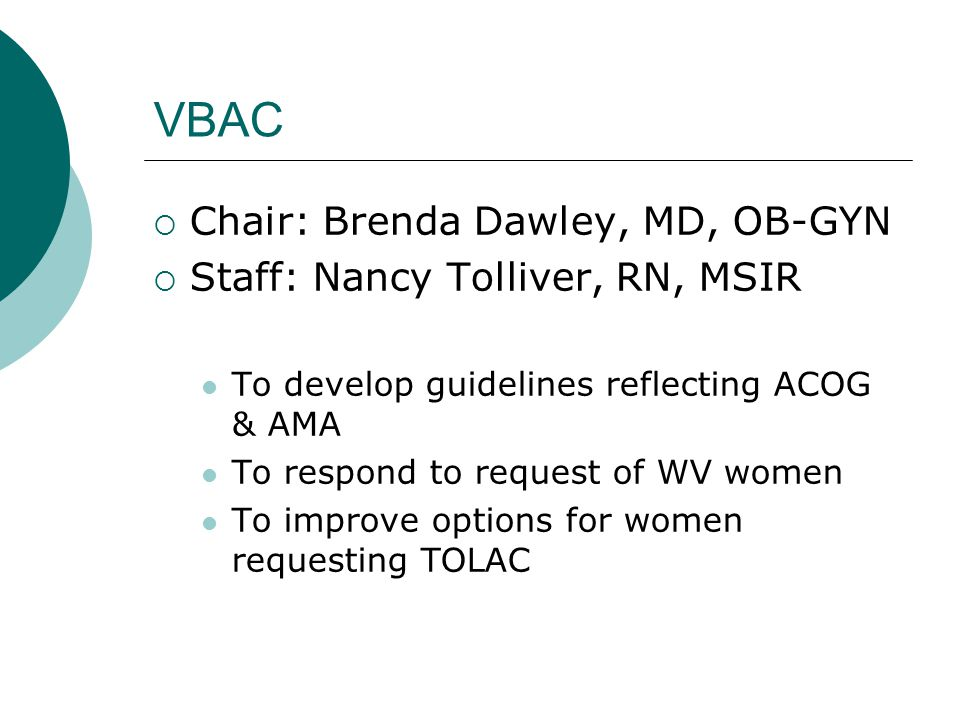 VBAC Chair: Brenda Dawley, MD, OB-GYN Staff: Nancy Tolliver, RN, MSIR To develop guidelines reflecting ACOG & AMA To respond to request of WV women To improve options for women requesting TOLAC