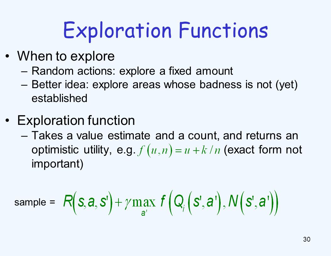 Exploration Functions 30 When to explore –Random actions: explore a fixed amount –Better idea: explore areas whose badness is not (yet) established Exploration function –Takes a value estimate and a count, and returns an optimistic utility, e.g.